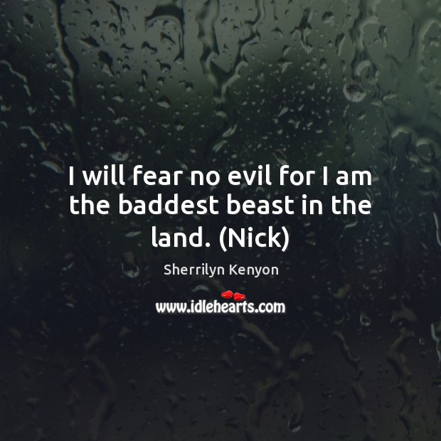 I will fear no evil for I am the baddest beast in the land. (Nick) Sherrilyn Kenyon Picture Quote