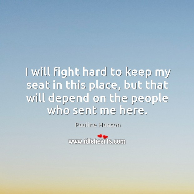 I will fight hard to keep my seat in this place, but that will depend on the people who sent me here. Pauline Hanson Picture Quote