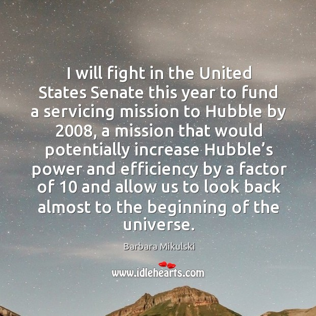I will fight in the united states senate this year to fund a servicing mission to hubble by 2008 Barbara Mikulski Picture Quote