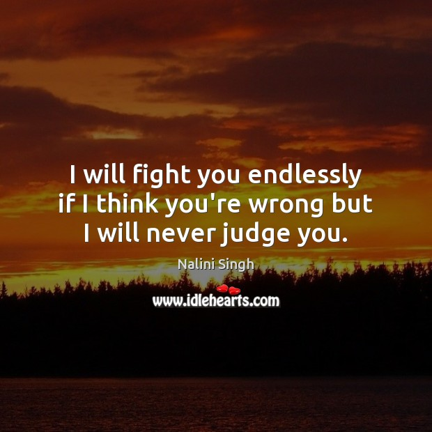 I will fight you endlessly if I think you're wrong but I will never judge you. Nalini Singh Picture Quote