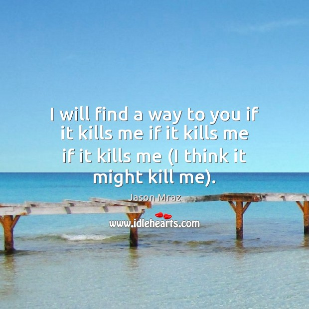 I will find a way to you if it kills me if Image