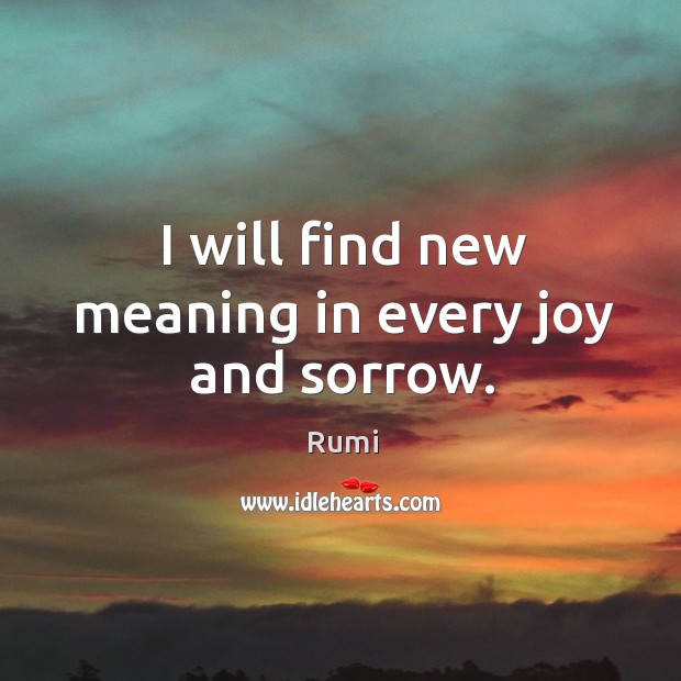 I will find new meaning in every joy and sorrow. Image