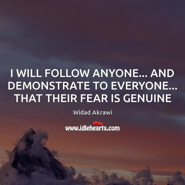 I WILL FOLLOW ANYONE… AND DEMONSTRATE TO EVERYONE… THAT THEIR FEAR IS GENUINE Widad Akrawi Picture Quote