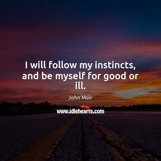 I will follow my instincts, and be myself for good or ill. John Muir Picture Quote