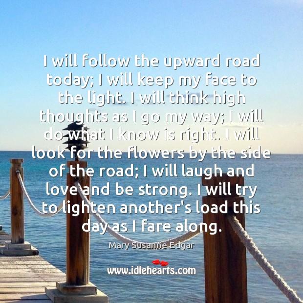 I will follow the upward road today; I will keep my face Image