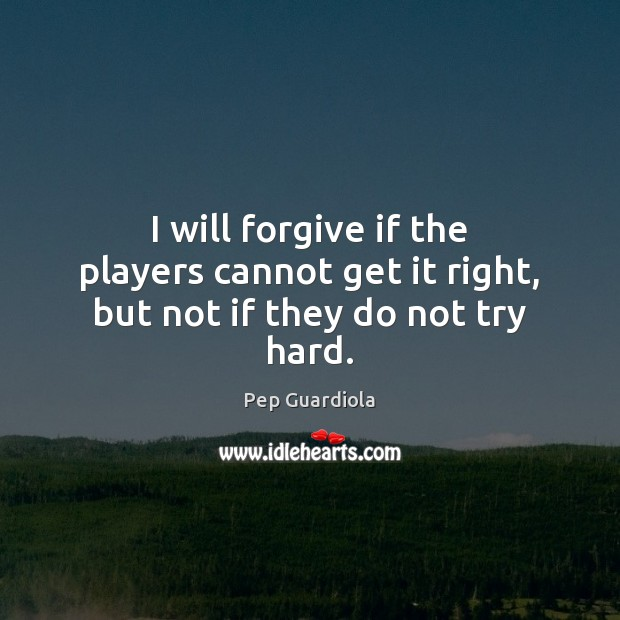 I will forgive if the players cannot get it right, but not if they do not try hard. Image