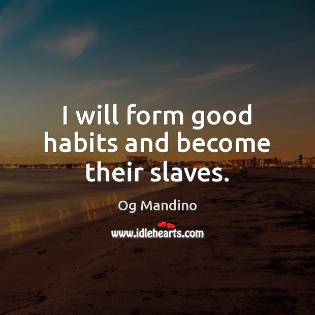 I will form good habits and become their slaves. Og Mandino Picture Quote
