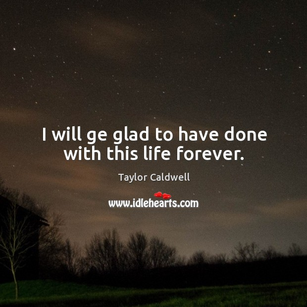I will ge glad to have done with this life forever. Image