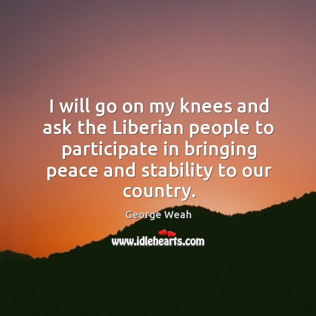 I will go on my knees and ask the liberian people to participate in bringing peace and stability to our country. Image