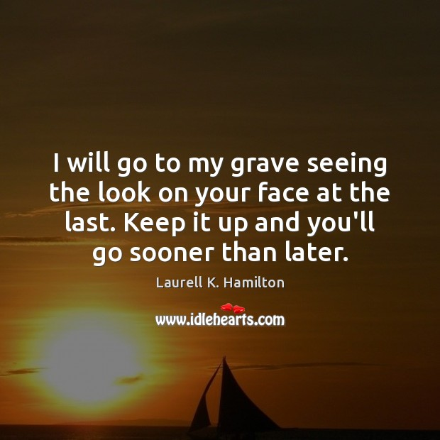 Image about I will go to my grave seeing the look on your face