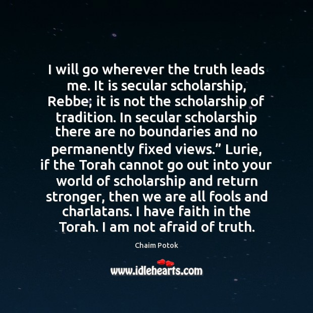 I will go wherever the truth leads me. It is secular scholarship, Chaim Potok Picture Quote