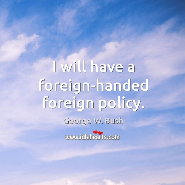 Image, I will have a foreign-handed foreign policy.