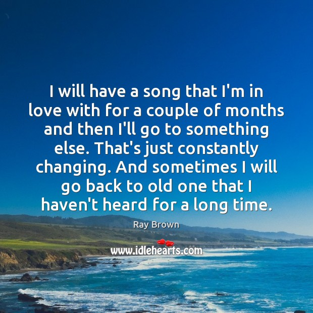 I will have a song that I'm in love with for a Ray Brown Picture Quote