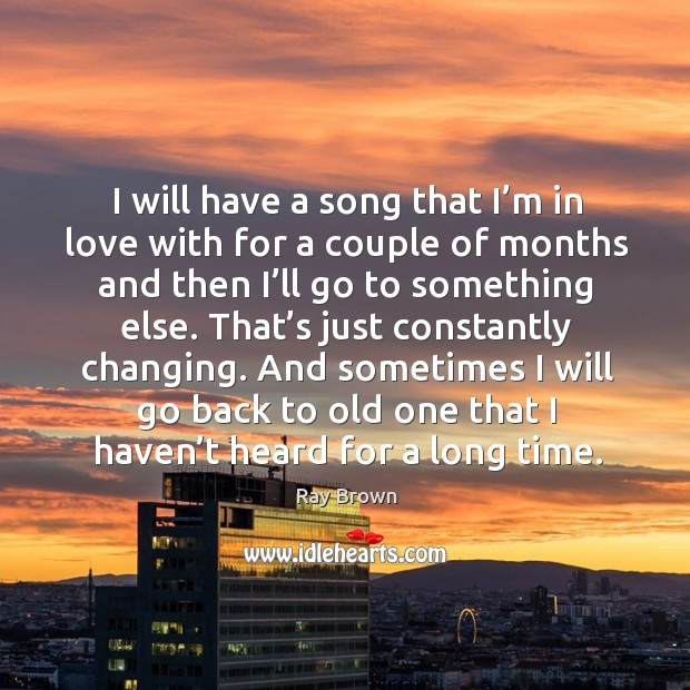 I will have a song that I'm in love with for a couple of months and then I'll go to something else. Ray Brown Picture Quote