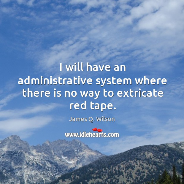 Image, I will have an administrative system where there is no way to extricate red tape.
