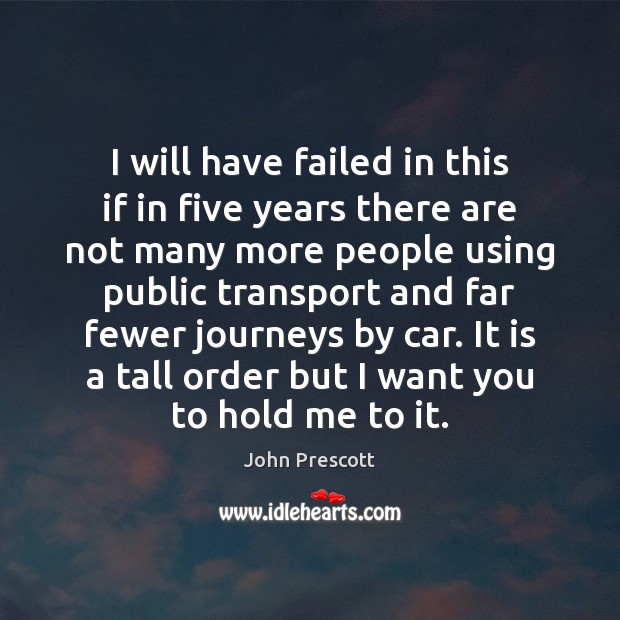 I will have failed in this if in five years there are John Prescott Picture Quote