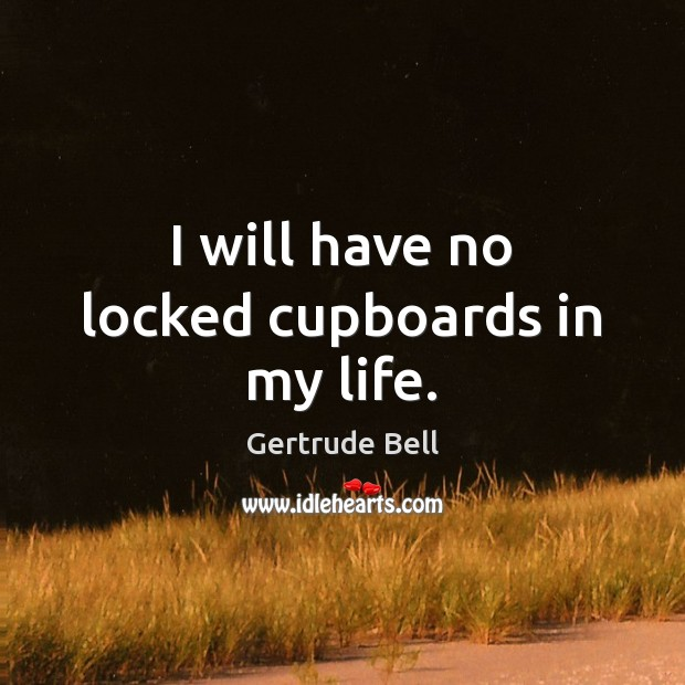 I will have no locked cupboards in my life. Image