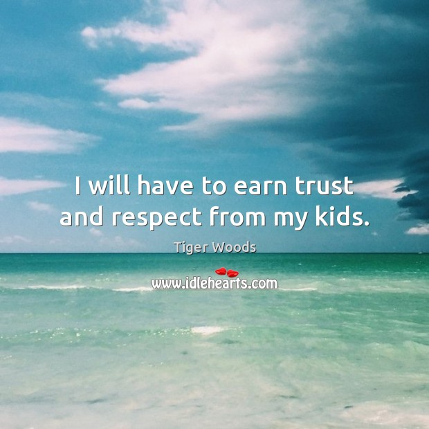 I will have to earn trust and respect from my kids. Tiger Woods Picture Quote