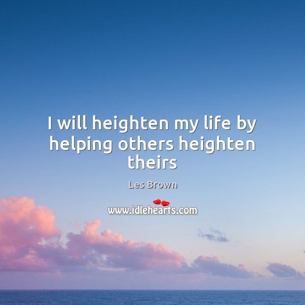 I will heighten my life by helping others heighten theirs Les Brown Picture Quote