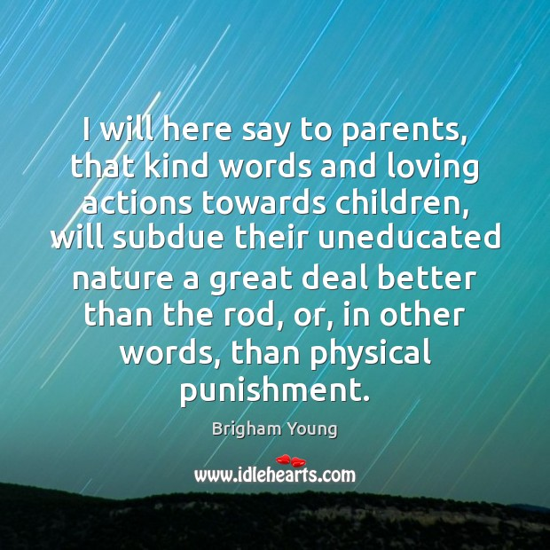 Image, I will here say to parents, that kind words and loving actions