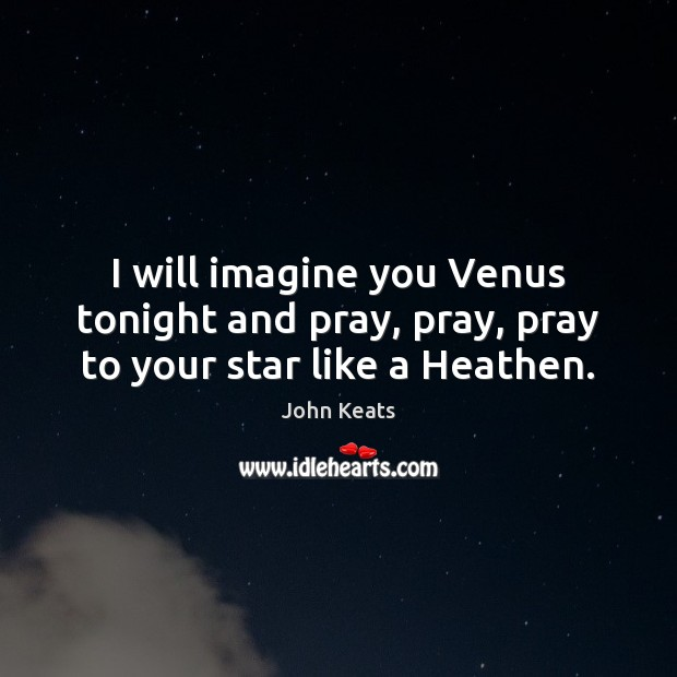 I will imagine you Venus tonight and pray, pray, pray to your star like a Heathen. John Keats Picture Quote