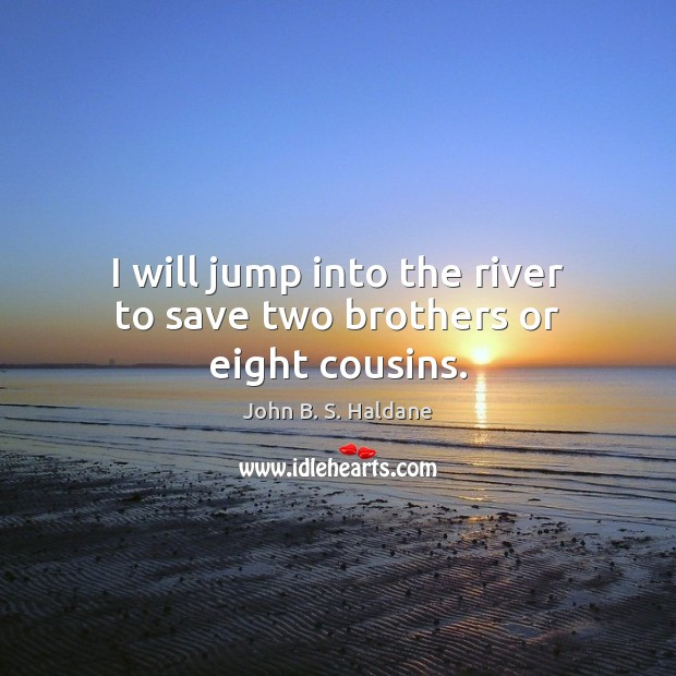 I will jump into the river to save two brothers or eight cousins. John B. S. Haldane Picture Quote