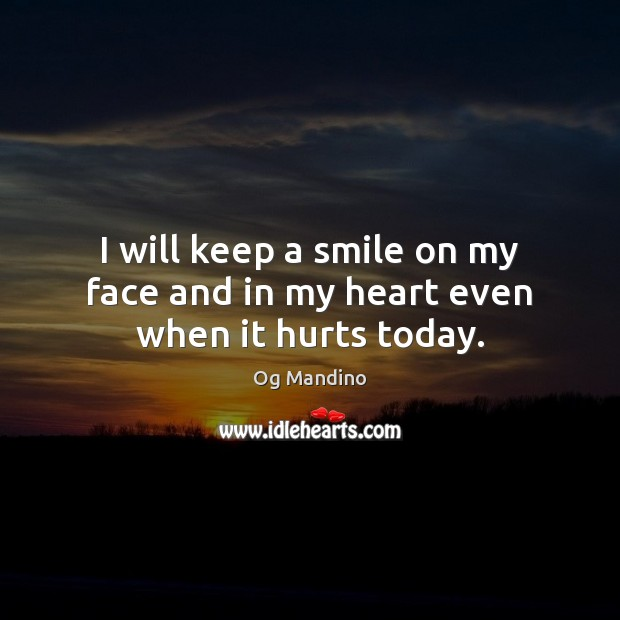 I will keep a smile on my face and in my heart even when it hurts today. Og Mandino Picture Quote
