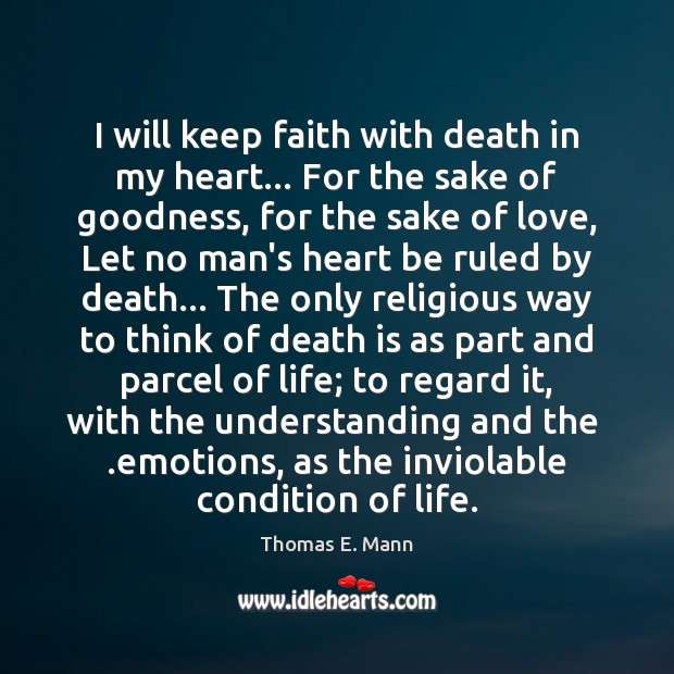 I will keep faith with death in my heart… For the sake Thomas E. Mann Picture Quote