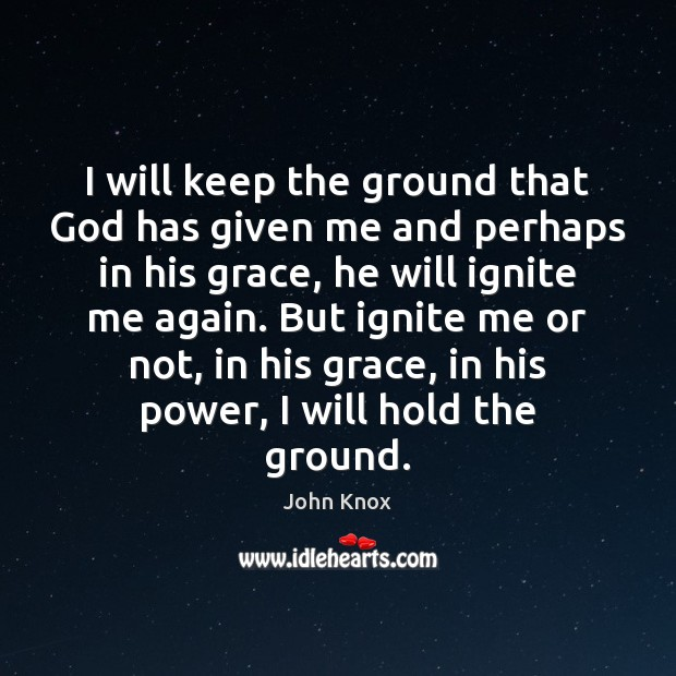 I will keep the ground that God has given me and perhaps John Knox Picture Quote