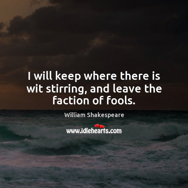 I will keep where there is wit stirring, and leave the faction of fools. Image