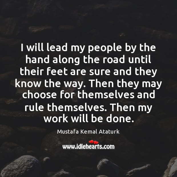 I will lead my people by the hand along the road until Mustafa Kemal Ataturk Picture Quote