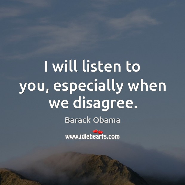 I will listen to you, especially when we disagree. Image