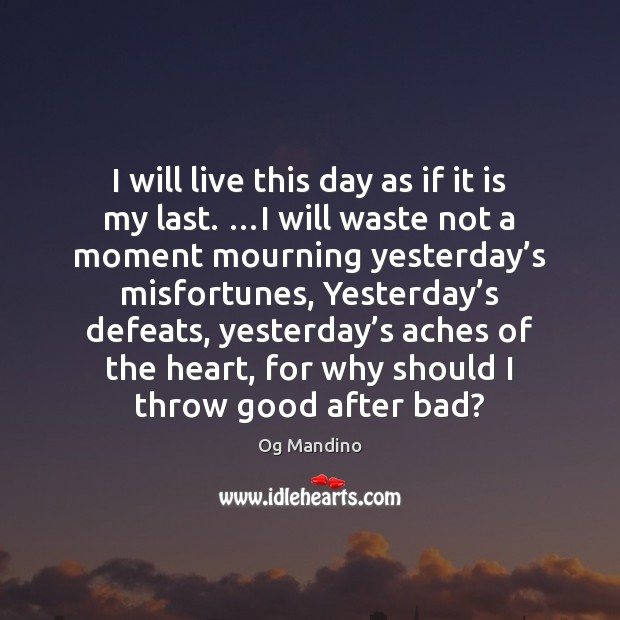 Image, I will live this day as if it is my last. …I