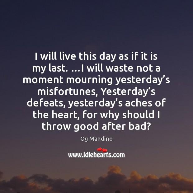I will live this day as if it is my last. …I Og Mandino Picture Quote