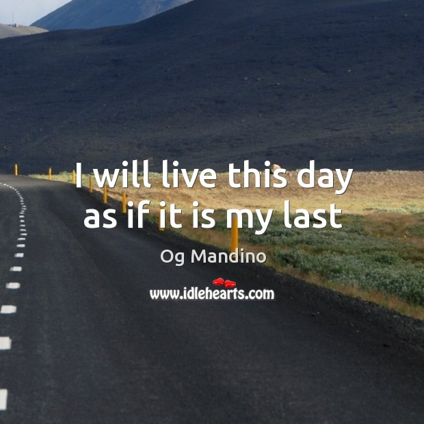 Image, I will live this day as if it is my last