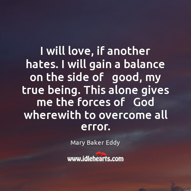 I will love, if another hates. I will gain a balance on Mary Baker Eddy Picture Quote