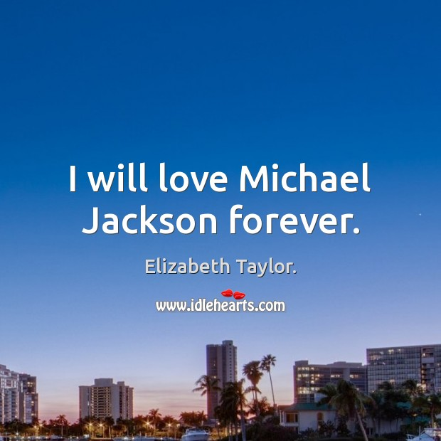 I will love Michael Jackson forever. Elizabeth Taylor. Picture Quote