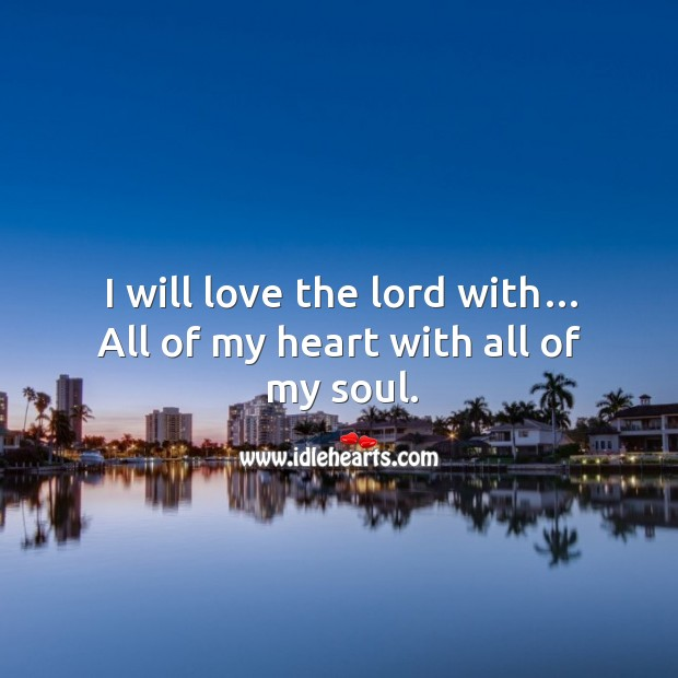 I will love the lord with… all of my heart with all of my soul. Image