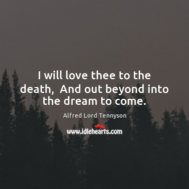Image, I will love thee to the death,  And out beyond into the dream to come.