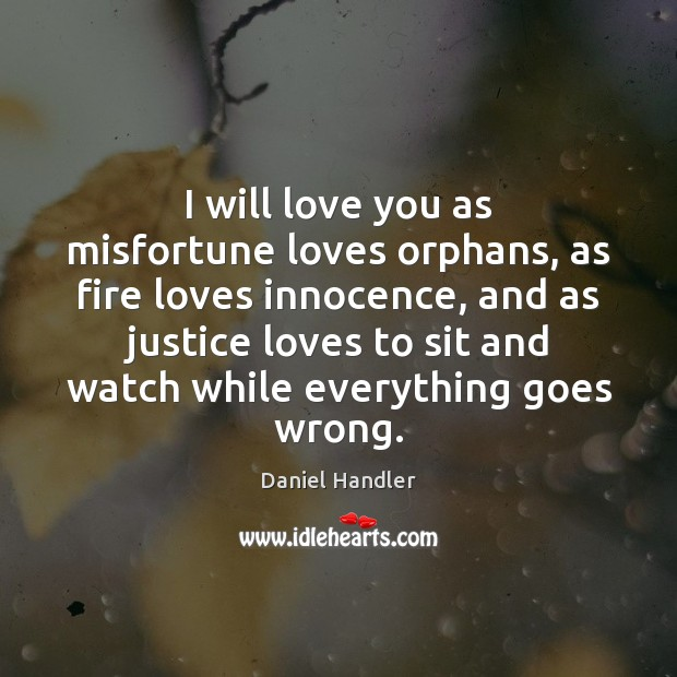 I will love you as misfortune loves orphans, as fire loves innocence, Daniel Handler Picture Quote