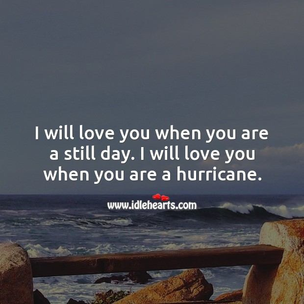 Image, I will love you when you are a still day. I will love you when you are a hurricane.
