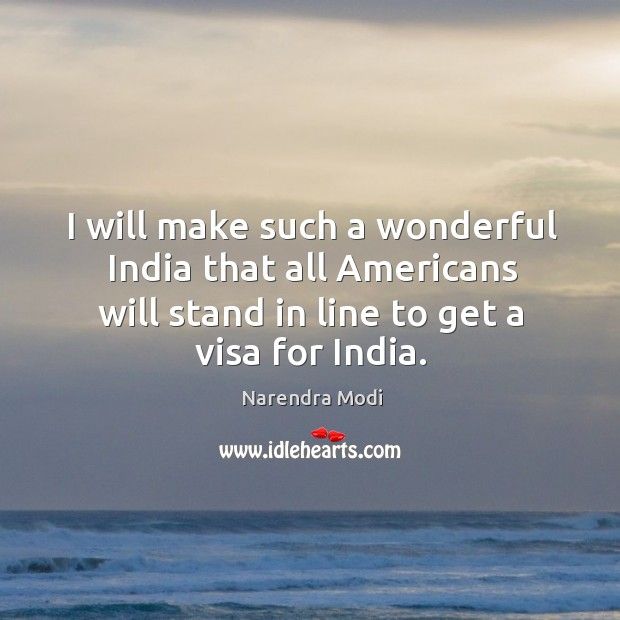 Image, I will make such a wonderful India that all Americans will stand in line to get a visa for India.