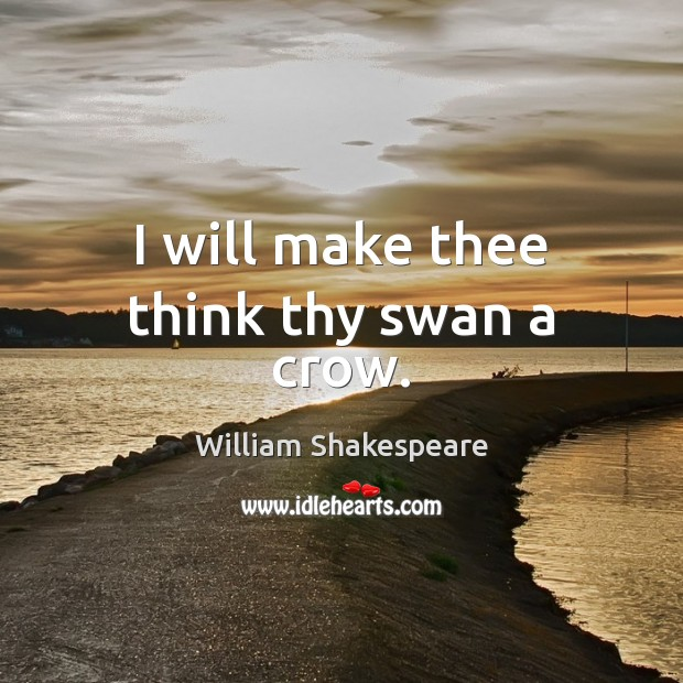 I will make thee think thy swan a crow. Image