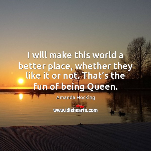 I will make this world a better place, whether they like it Amanda Hocking Picture Quote