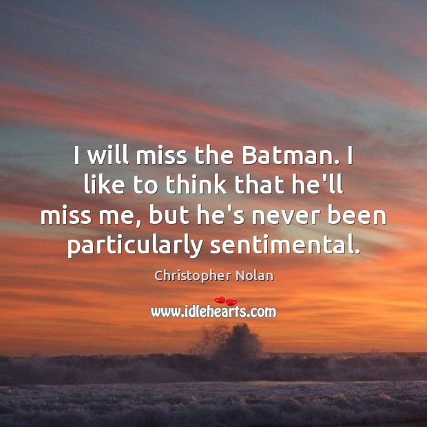 I will miss the Batman. I like to think that he'll miss Image