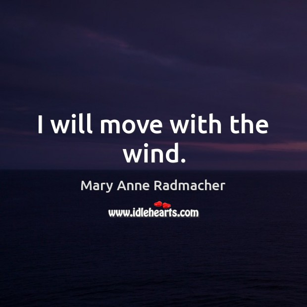 I will move with the wind. Mary Anne Radmacher Picture Quote
