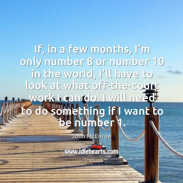 I will need to do something if I want to be number 1. John McEnroe Picture Quote