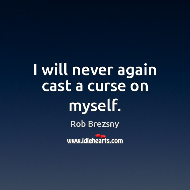 I will never again cast a curse on myself. Rob Brezsny Picture Quote