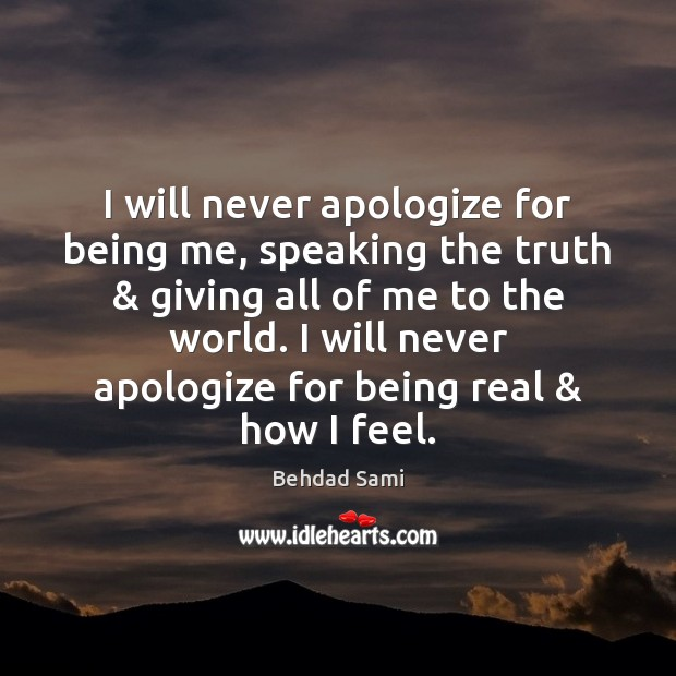 I will never apologize for being me, speaking the truth & giving all Apology Quotes Image