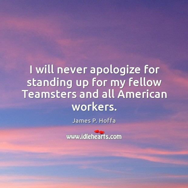 I will never apologize for standing up for my fellow teamsters and all american workers. James P. Hoffa Picture Quote